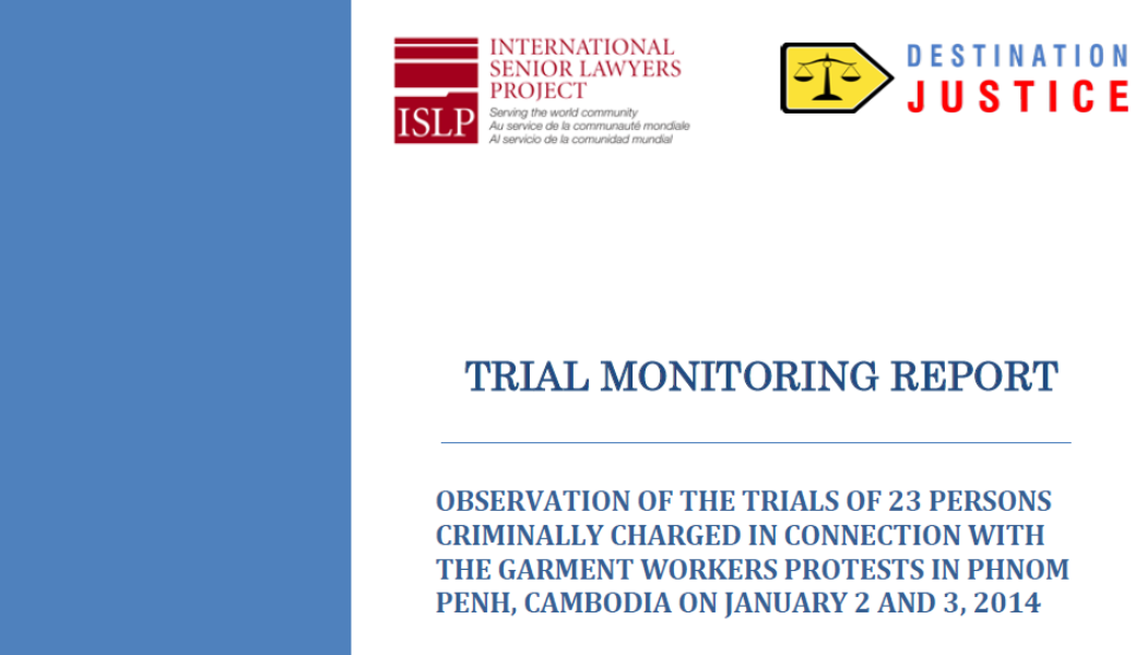 Press Release: The International Senior Lawyers Project (ISLP) with the expertise of Destination Justice Released its Monitoring Report of the Trials of the Cambodian Garment Workers Arrested in January 2014